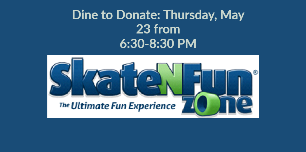 Please join us for our Skate and Fun Zone Dine to Donate: Thursday, May 23 from  6:30-8:30 PM